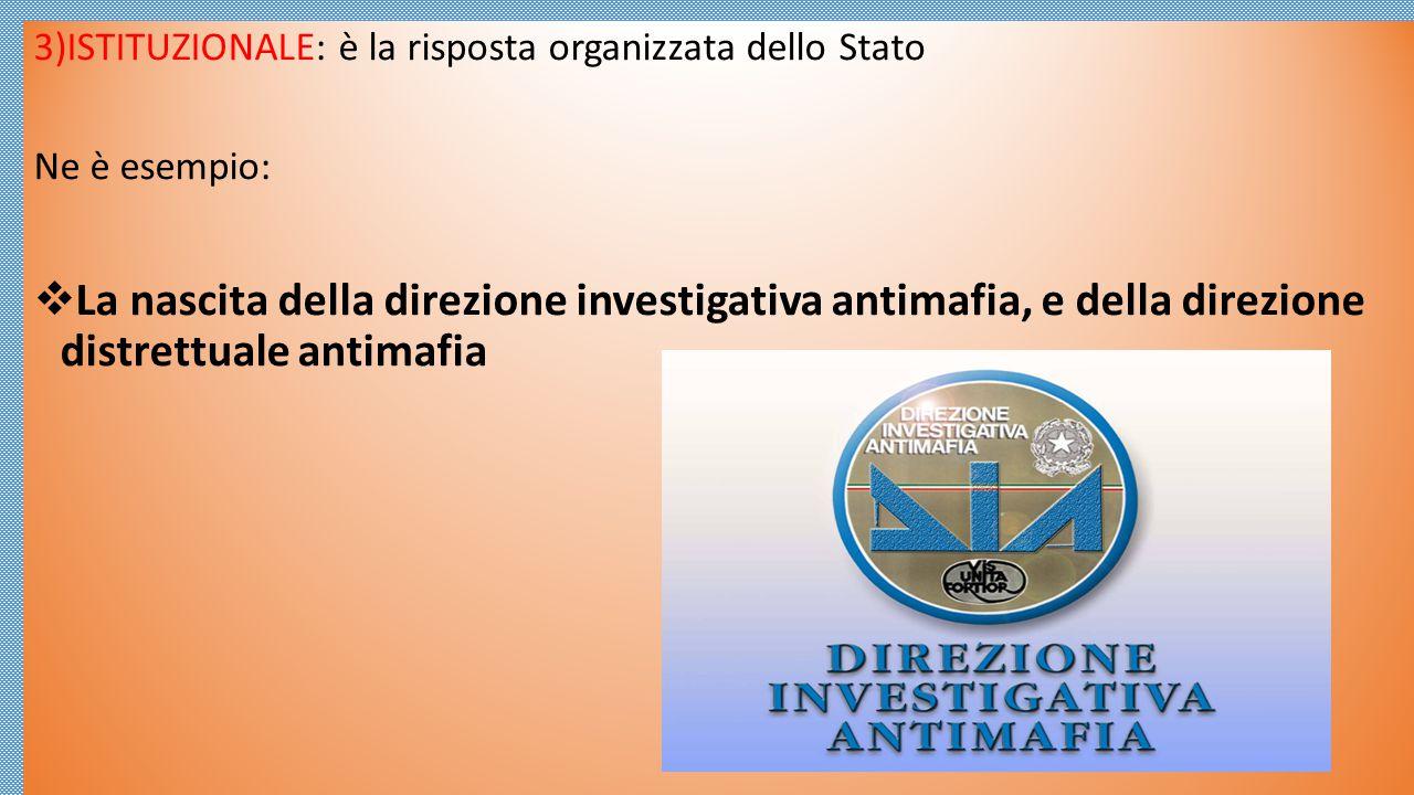 3)ISTITUZIONALE: è la risposta organizzata dello Stato Ne è esempio:  La nascita della direzione investigativa antimafia, e della direzione distrettu