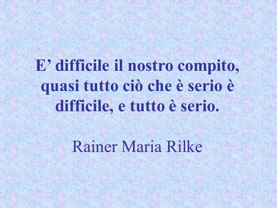 E' difficile il nostro compito, quasi tutto ciò che è serio è difficile, e tutto è serio. Rainer Maria Rilke