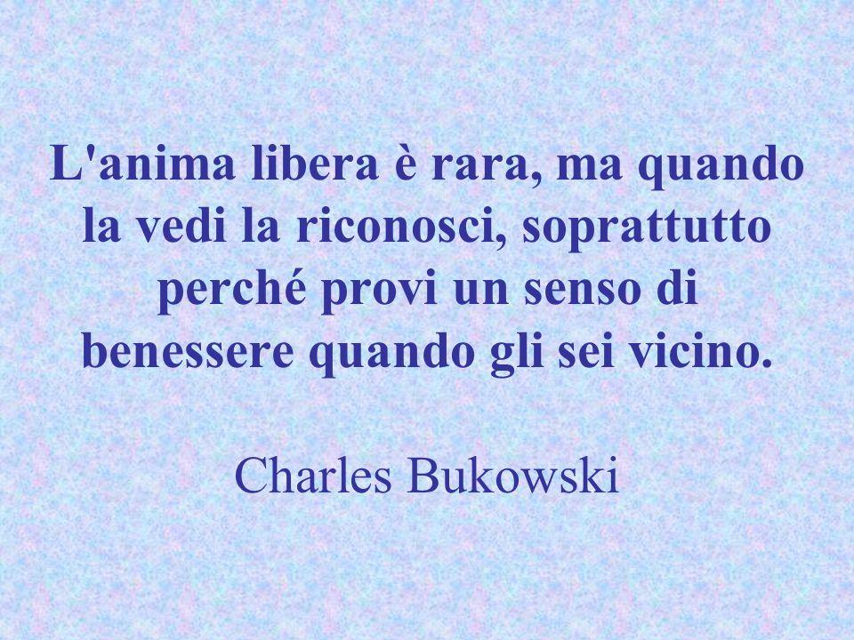 L'anima libera è rara, ma quando la vedi la riconosci, soprattutto perché provi un senso di benessere quando gli sei vicino. Charles Bukowski