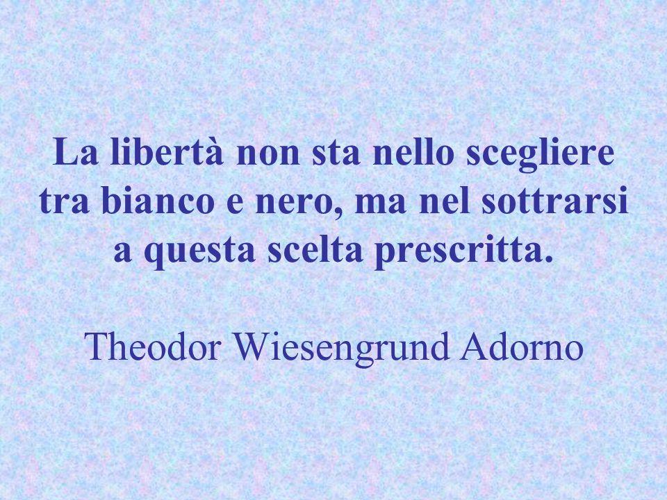 La libertà non sta nello scegliere tra bianco e nero, ma nel sottrarsi a questa scelta prescritta. Theodor Wiesengrund Adorno
