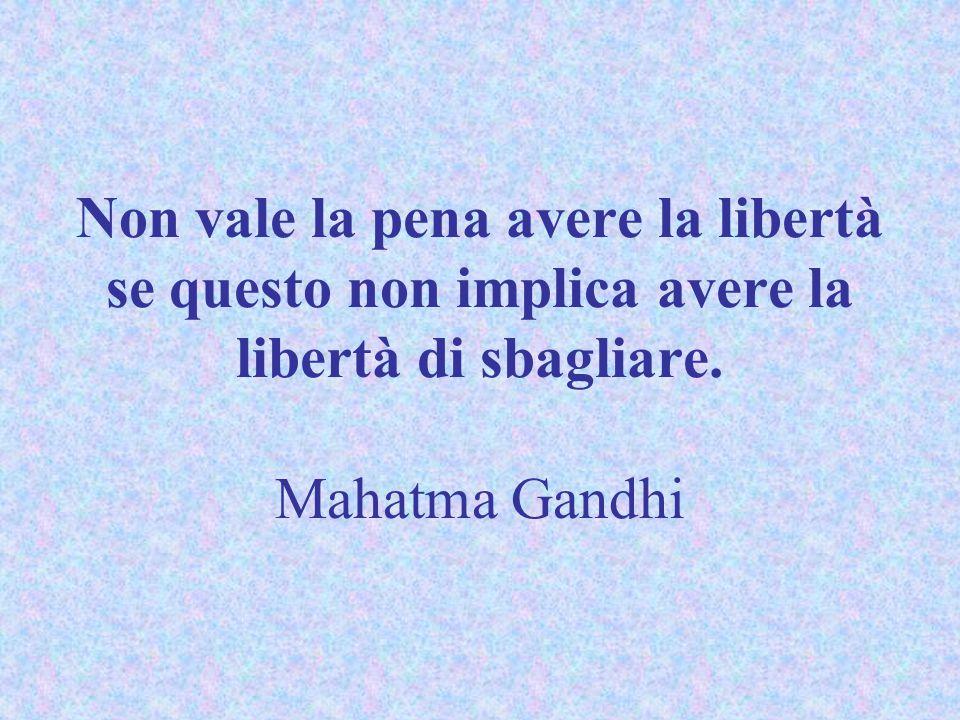 Non vale la pena avere la libertà se questo non implica avere la libertà di sbagliare. Mahatma Gandhi