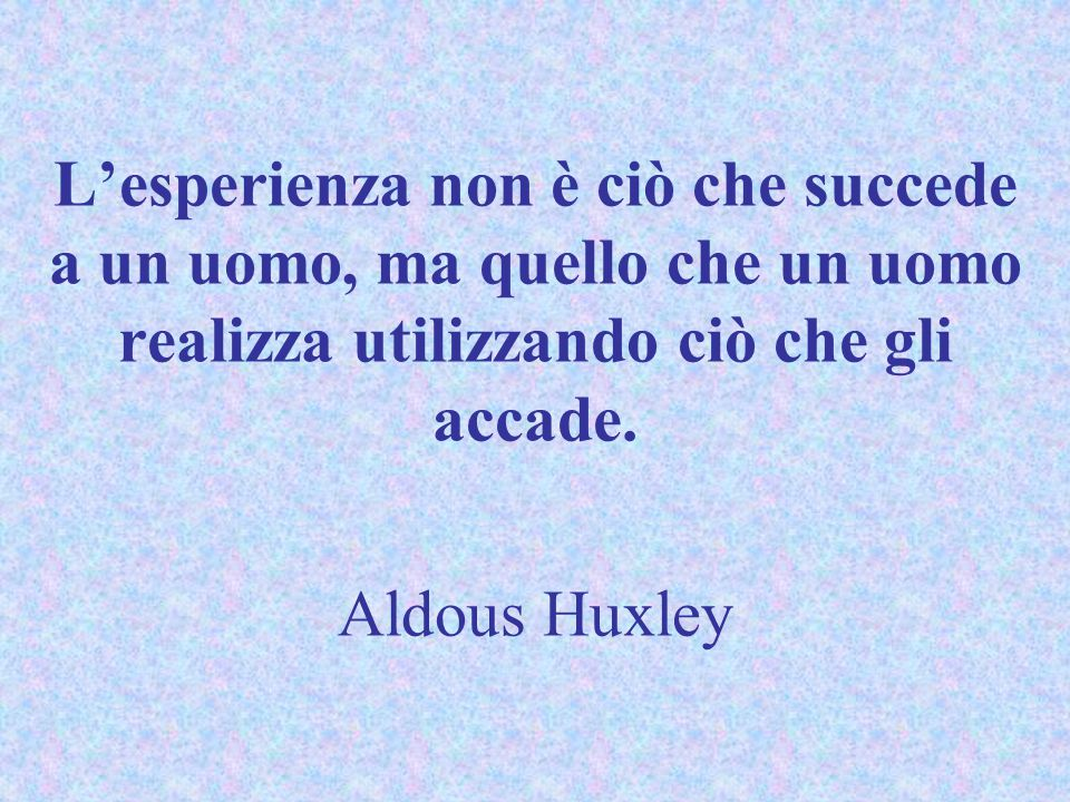 L'esperienza non è ciò che succede a un uomo, ma quello che un uomo realizza utilizzando ciò che gli accade. Aldous Huxley