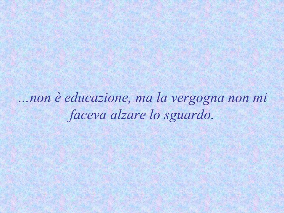 …non è educazione, ma la vergogna non mi faceva alzare lo sguardo.