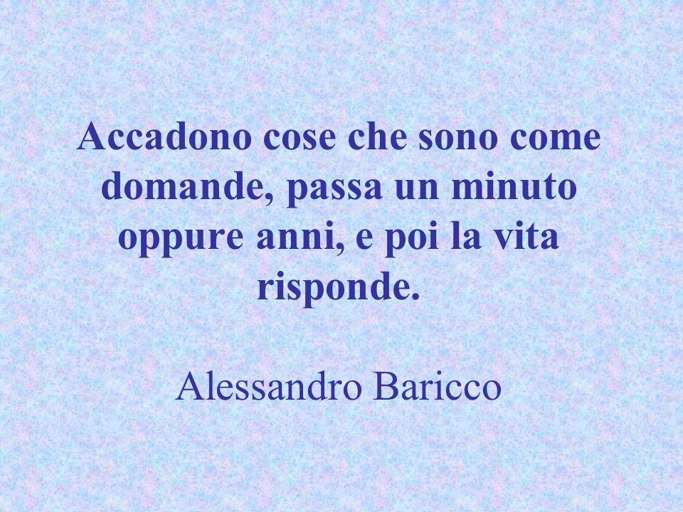 Accadono cose che sono come domande, passa un minuto oppure anni, e poi la vita risponde. Alessandro Baricco