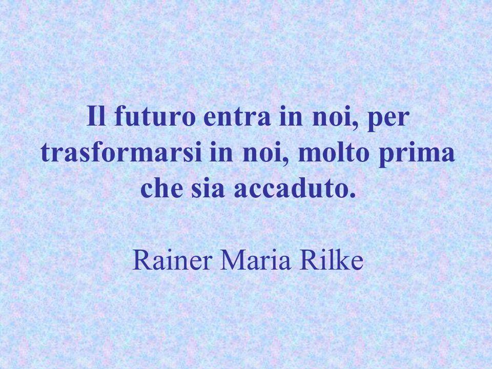 Il futuro entra in noi, per trasformarsi in noi, molto prima che sia accaduto. Rainer Maria Rilke
