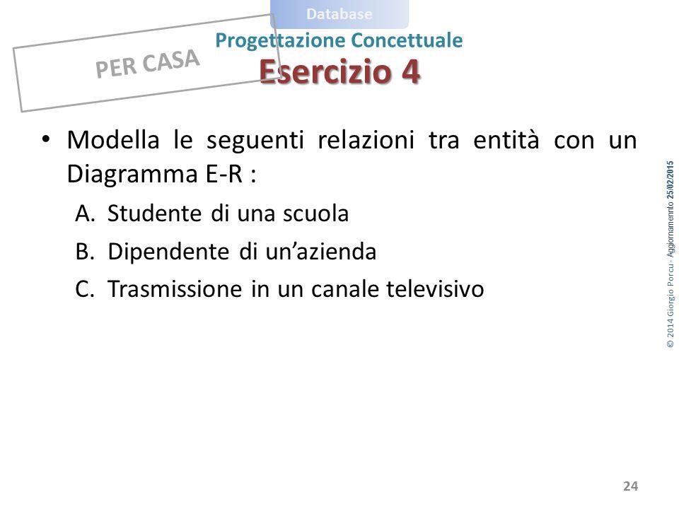 © 2014 Giorgio Porcu - Aggiornamennto 25/02/2015 Database Progettazione Concettuale 24 Modella le seguenti relazioni tra entità con un Diagramma E-R :