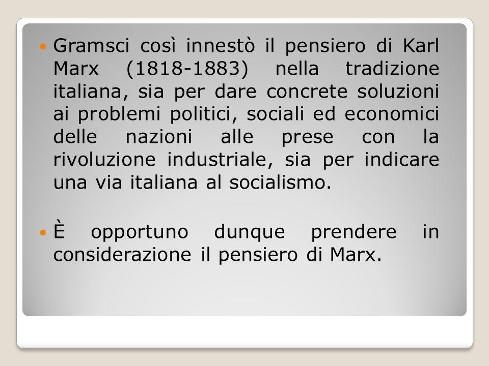 Gramsci così innestò il pensiero di Karl Marx (1818-1883) nella tradizione italiana, sia per dare concrete soluzioni ai problemi politici, sociali ed