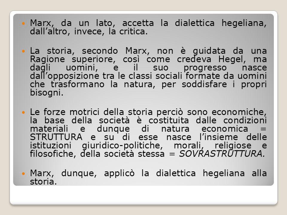 Marx, da un lato, accetta la dialettica hegeliana, dall'altro, invece, la critica. La storia, secondo Marx, non è guidata da una Ragione superiore, co