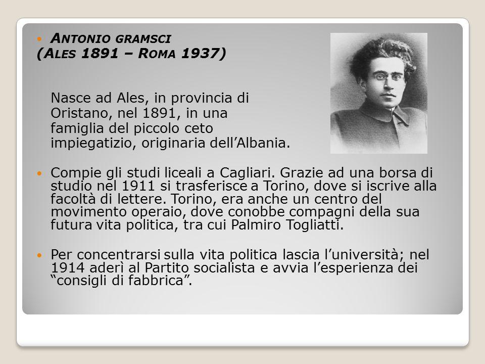 A NTONIO GRAMSCI (A LES 1891 – R OMA 1937) Nasce ad Ales, in provincia di Oristano, nel 1891, in una famiglia del piccolo ceto impiegatizio, originari