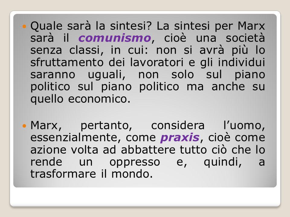 Quale sarà la sintesi? La sintesi per Marx sarà il comunismo, cioè una società senza classi, in cui: non si avrà più lo sfruttamento dei lavoratori e