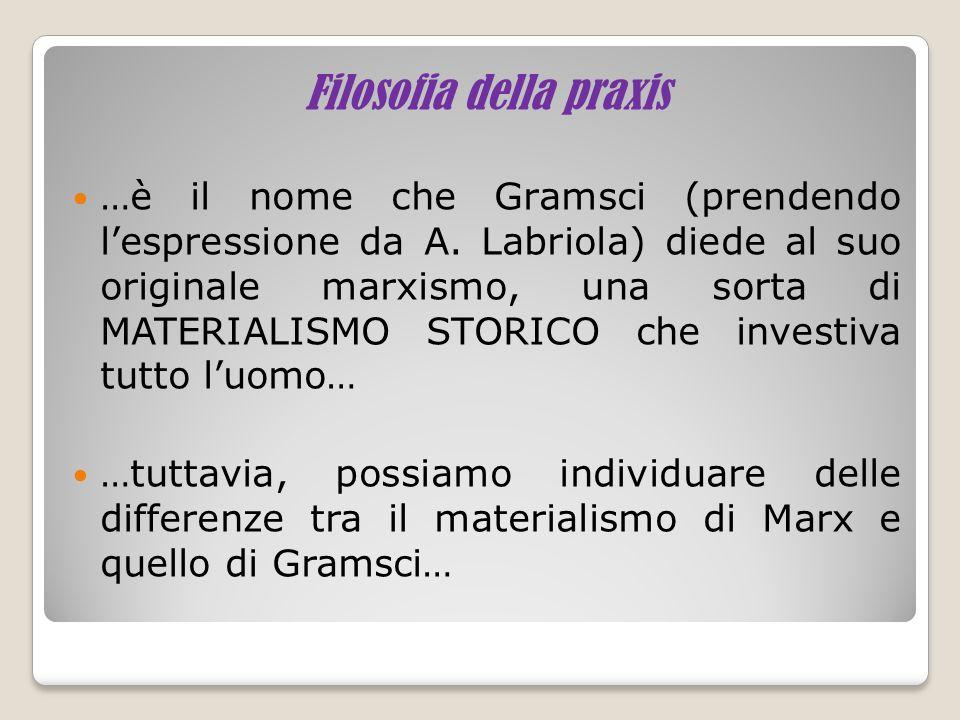 Filosofia della praxis …è il nome che Gramsci (prendendo l'espressione da A. Labriola) diede al suo originale marxismo, una sorta di MATERIALISMO STOR