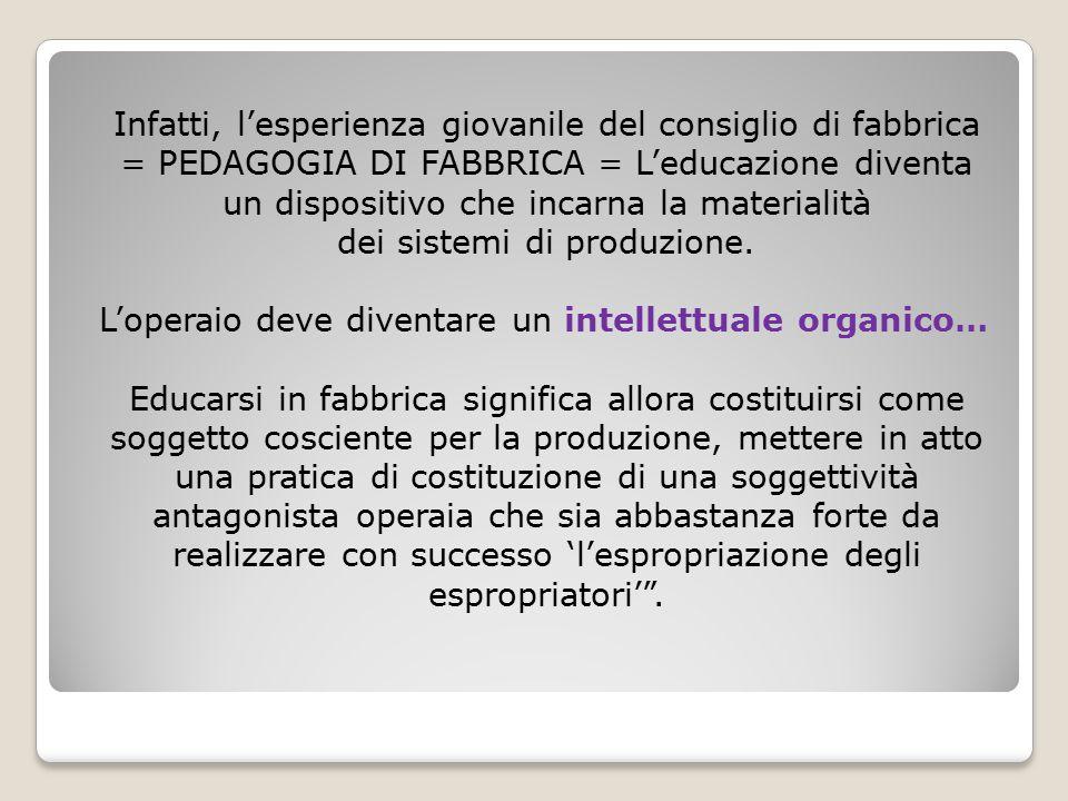 Infatti, l'esperienza giovanile del consiglio di fabbrica = PEDAGOGIA DI FABBRICA = L'educazione diventa un dispositivo che incarna la materialità dei