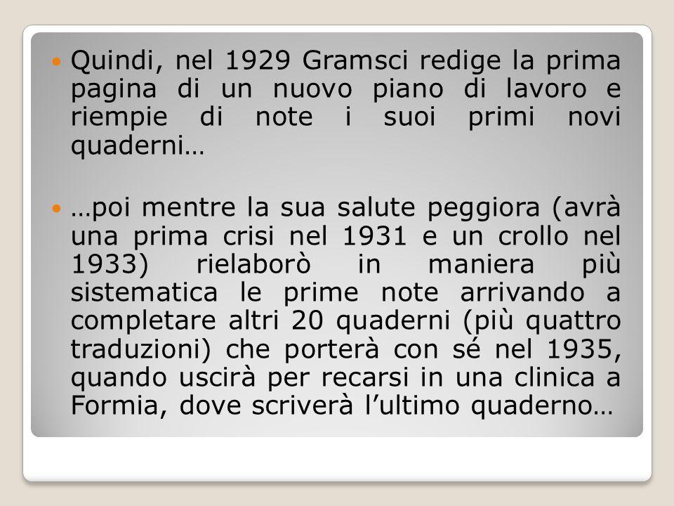 Quindi, nel 1929 Gramsci redige la prima pagina di un nuovo piano di lavoro e riempie di note i suoi primi novi quaderni… …poi mentre la sua salute pe