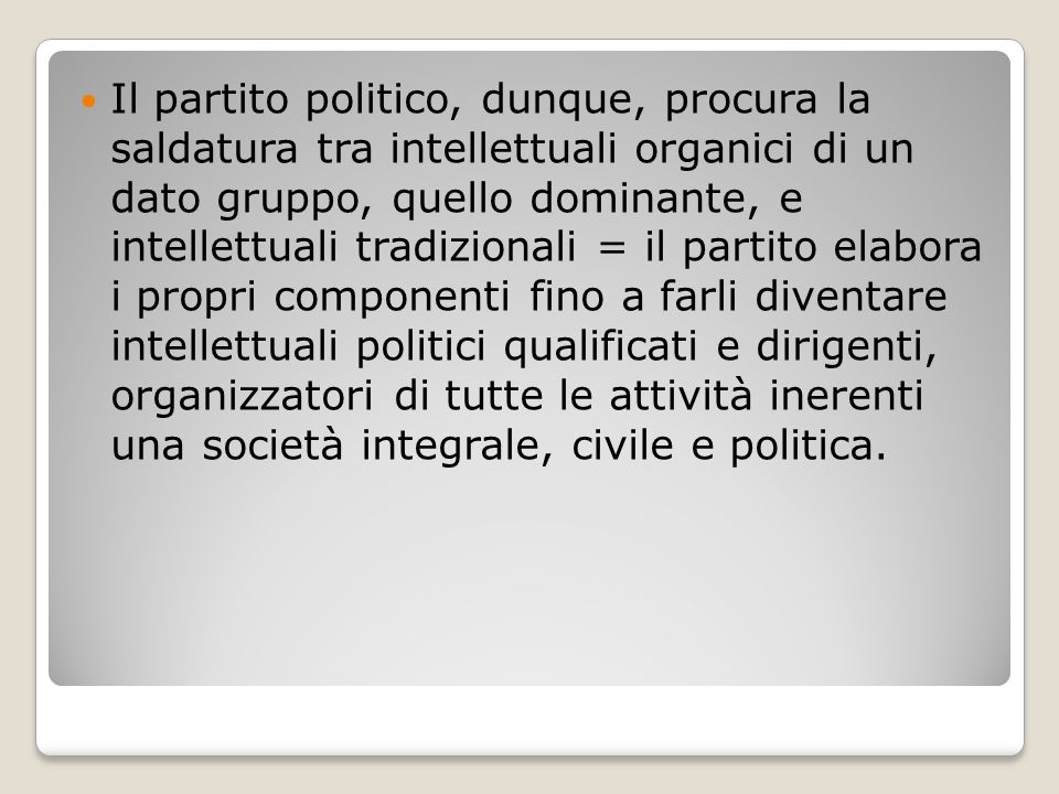 Il partito politico, dunque, procura la saldatura tra intellettuali organici di un dato gruppo, quello dominante, e intellettuali tradizionali = il pa