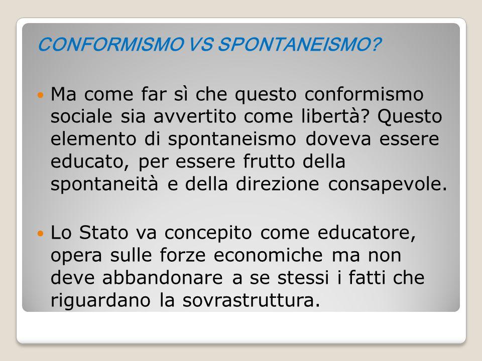 CONFORMISMO VS SPONTANEISMO? Ma come far sì che questo conformismo sociale sia avvertito come libertà? Questo elemento di spontaneismo doveva essere e