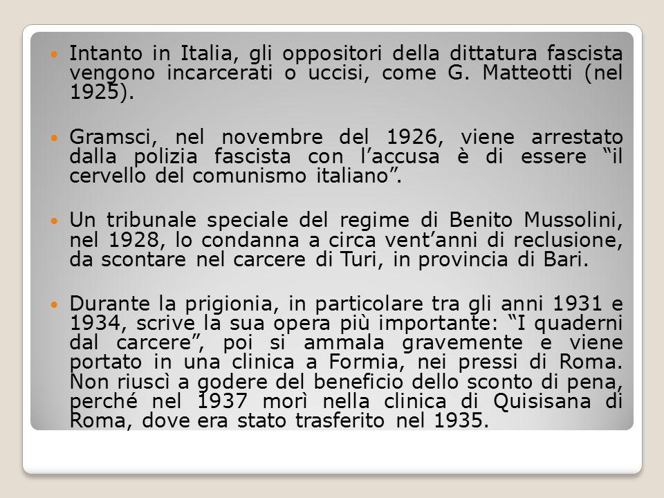 Intanto in Italia, gli oppositori della dittatura fascista vengono incarcerati o uccisi, come G. Matteotti (nel 1925). Gramsci, nel novembre del 1926,