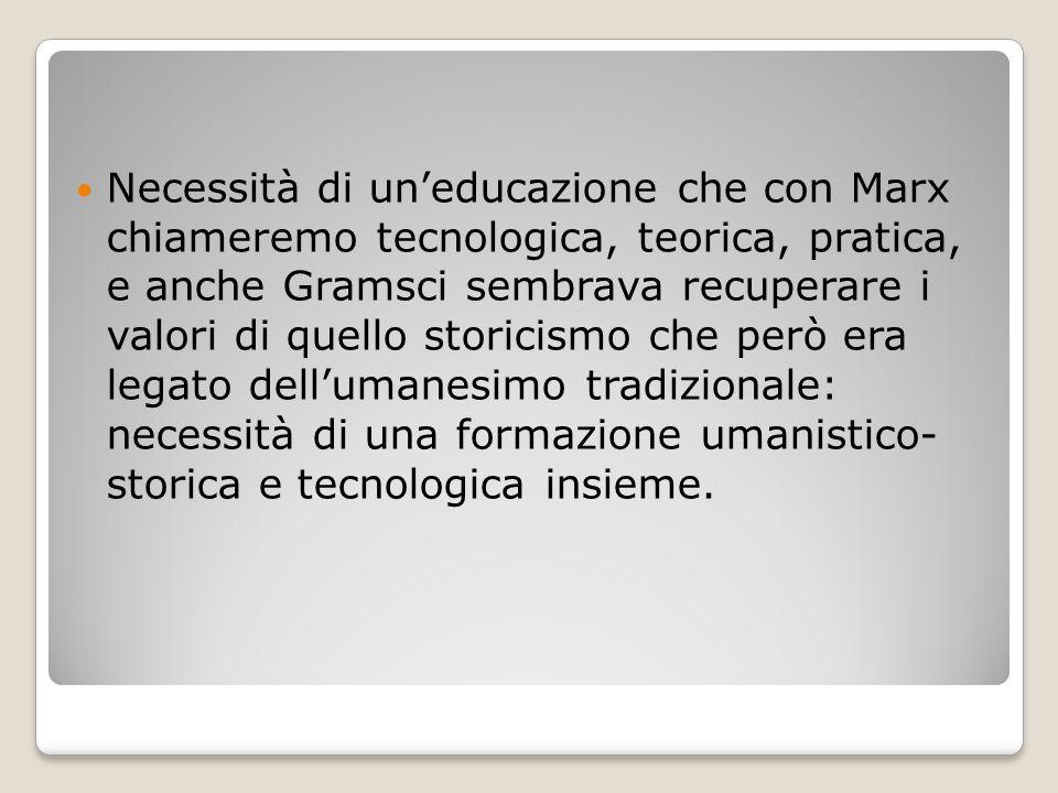 Necessità di un'educazione che con Marx chiameremo tecnologica, teorica, pratica, e anche Gramsci sembrava recuperare i valori di quello storicismo ch