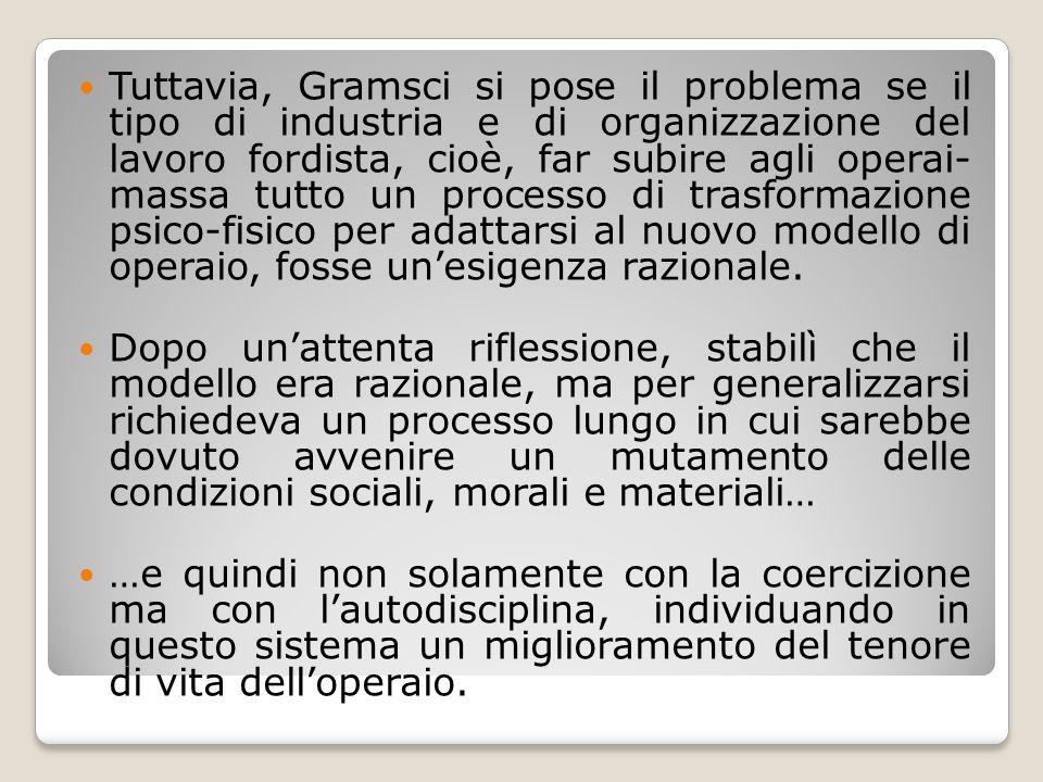 Tuttavia, Gramsci si pose il problema se il tipo di industria e di organizzazione del lavoro fordista, cioè, far subire agli operai- massa tutto un pr