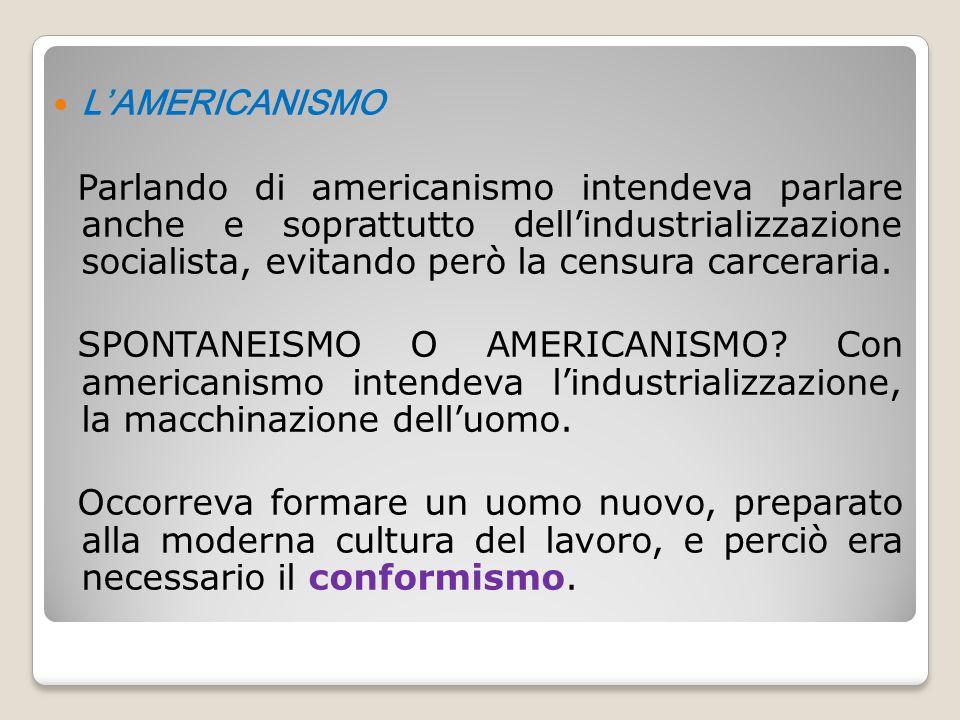 L'AMERICANISMO Parlando di americanismo intendeva parlare anche e soprattutto dell'industrializzazione socialista, evitando però la censura carceraria