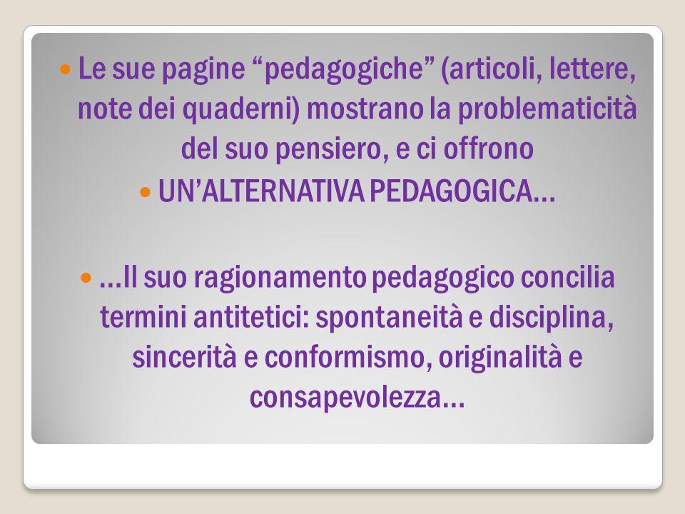 """Le sue pagine """"pedagogiche"""" (articoli, lettere, note dei quaderni) mostrano la problematicità del suo pensiero, e ci offrono UN'ALTERNATIVA PEDAGOGICA"""