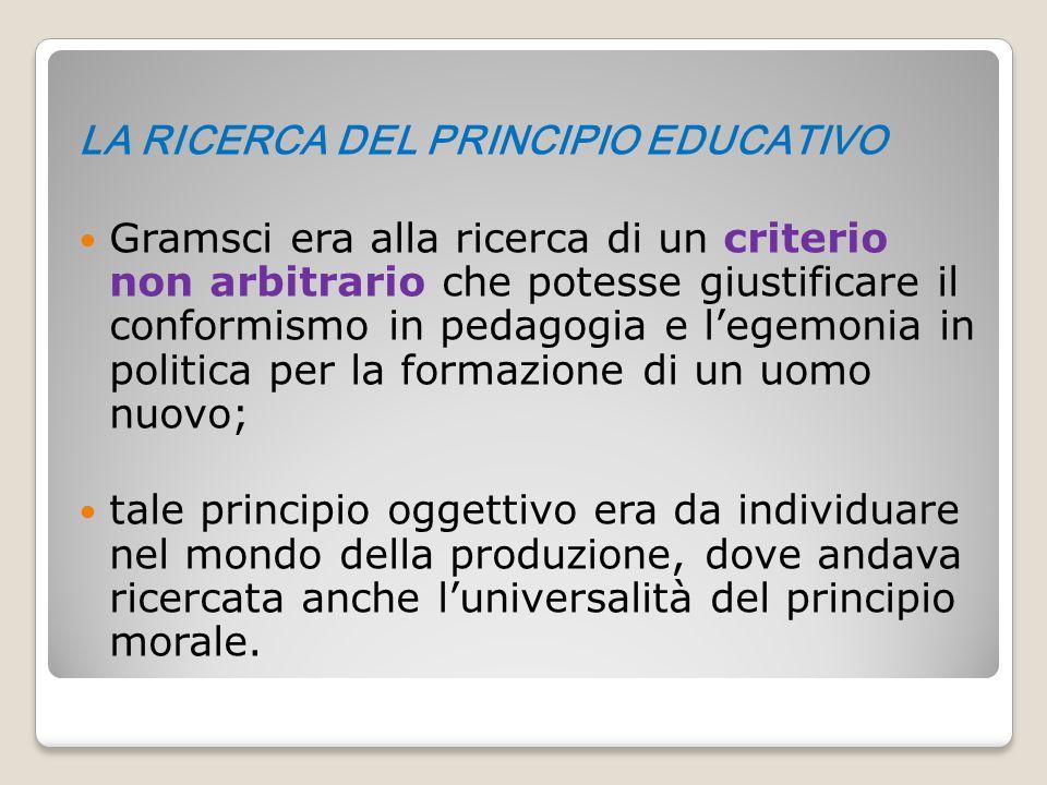 LA RICERCA DEL PRINCIPIO EDUCATIVO Gramsci era alla ricerca di un criterio non arbitrario che potesse giustificare il conformismo in pedagogia e l'ege