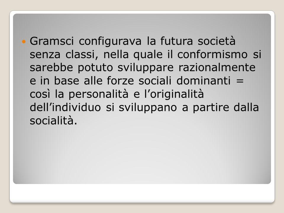 Gramsci configurava la futura società senza classi, nella quale il conformismo si sarebbe potuto sviluppare razionalmente e in base alle forze sociali