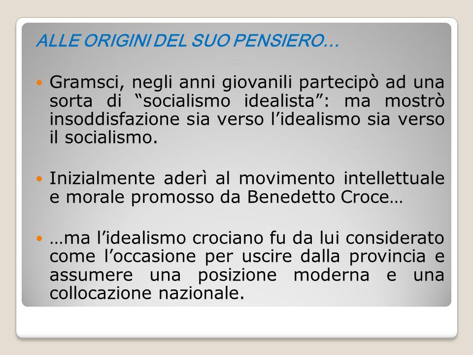 """ALLE ORIGINI DEL SUO PENSIERO… Gramsci, negli anni giovanili partecipò ad una sorta di """"socialismo idealista"""": ma mostrò insoddisfazione sia verso l'i"""