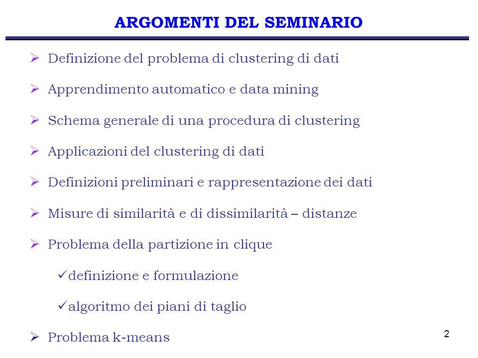 3 DEFINIZIONE DEL PROBLEMA CLUSTERING: classificazione di oggetti sulla base delle similarità percepite Gli oggetti sono descritti: - dagli attributi che lo definiscono (misure oggettive o soggettive) - dalle relazioni con gli altri oggetti Lo scopo è quello di determinare un'organizzazione degli oggetti che sia: - valida - facile da determinare Un cluster è un gruppo di oggetti simili (criterio di omogeneità).