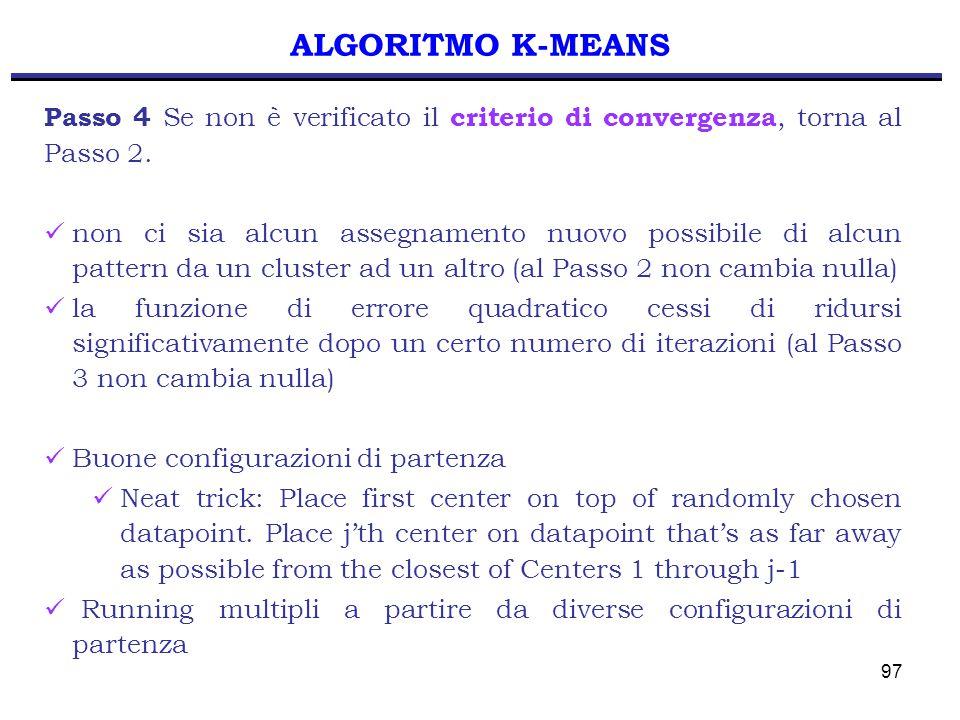 97 ALGORITMO K-MEANS Passo 4 Se non è verificato il criterio di convergenza, torna al Passo 2. non ci sia alcun assegnamento nuovo possibile di alcun