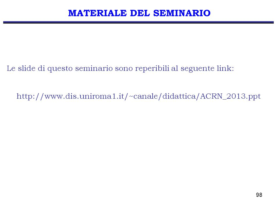 98 MATERIALE DEL SEMINARIO Le slide di questo seminario sono reperibili al seguente link: http://www.dis.uniroma1.it/~canale/didattica/ACRN_2013.ppt