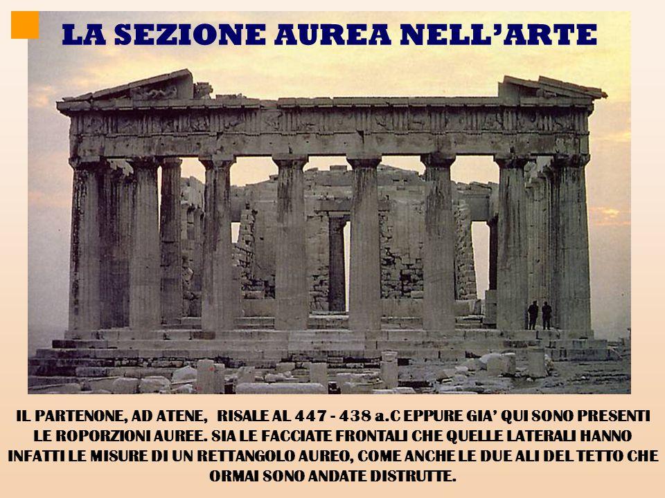 LA SEZIONE AUREA NELL'ARTE IL PARTENONE, AD ATENE, RISALE AL 447 - 438 a.C EPPURE GIA' QUI SONO PRESENTI LE ROPORZIONI AUREE.
