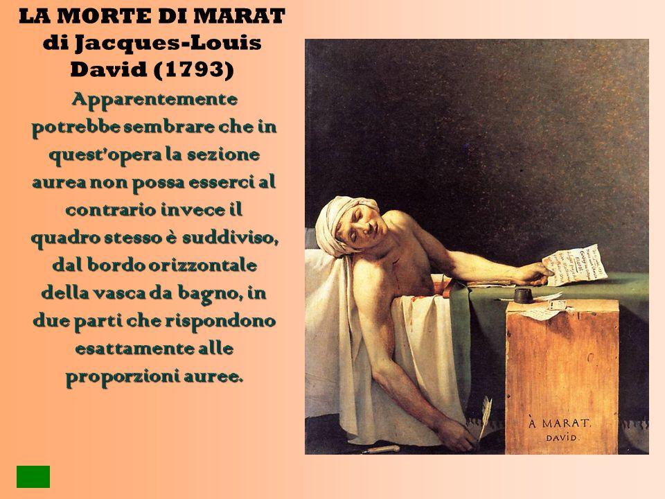 LA MORTE DI MARAT di Jacques-Louis David (1793) Apparentemente potrebbe sembrare che in quest'opera la sezione aurea non possa esserci al contrario invece il quadro stesso è suddiviso, dal bordo orizzontale della vasca da bagno, in due parti che rispondono esattamente alle proporzioni auree.