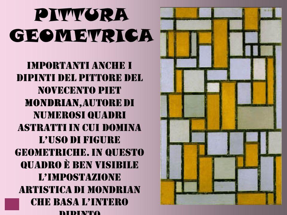 PITTURA GEOMETRICA Importanti anche i dipinti del pittore del novecento piet Mondrian,autore di numerosi quadri astratti in cui domina l'uso di figure geometriche.