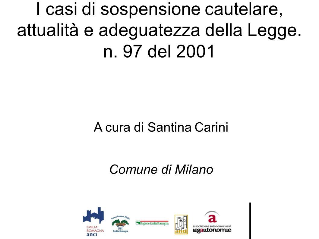 I casi di sospensione cautelare, attualità e adeguatezza della Legge. n. 97 del 2001 A cura di Santina Carini Comune di Milano