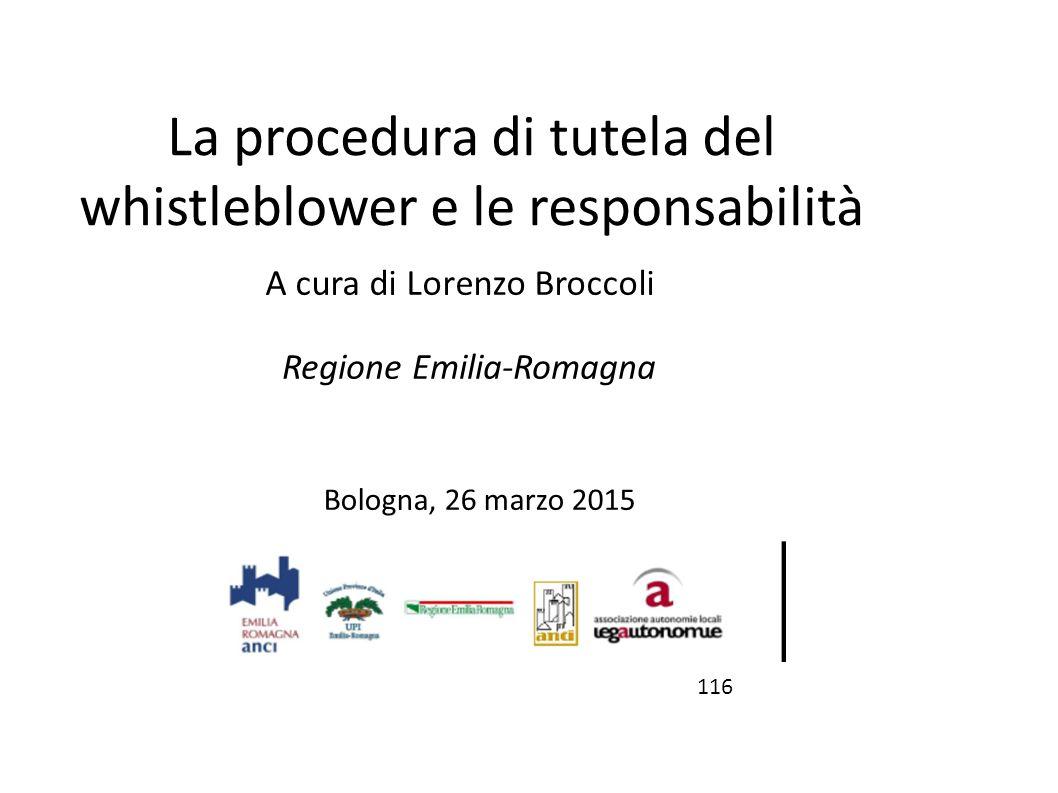 La procedura di tutela del whistleblower e le responsabilità Bologna, 26 marzo 2015 116 A cura di Lorenzo Broccoli Regione Emilia-Romagna