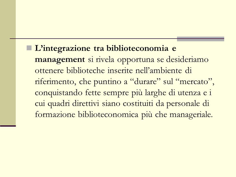 L'integrazione tra biblioteconomia e management si rivela opportuna se desideriamo ottenere biblioteche inserite nell'ambiente di riferimento, che pun