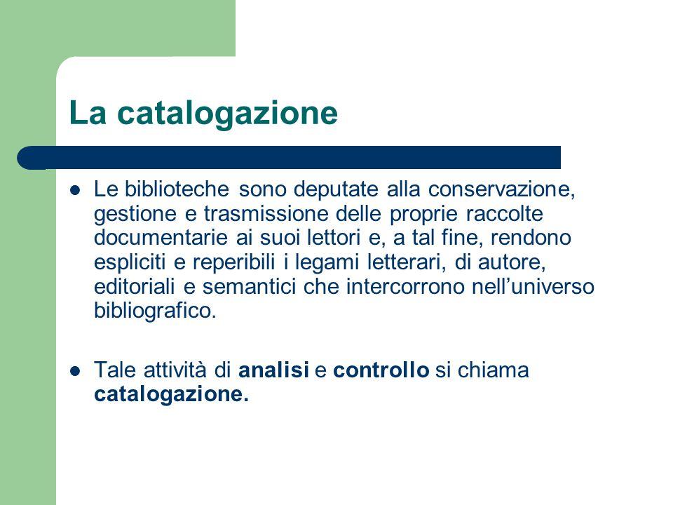 La catalogazione Le biblioteche sono deputate alla conservazione, gestione e trasmissione delle proprie raccolte documentarie ai suoi lettori e, a tal