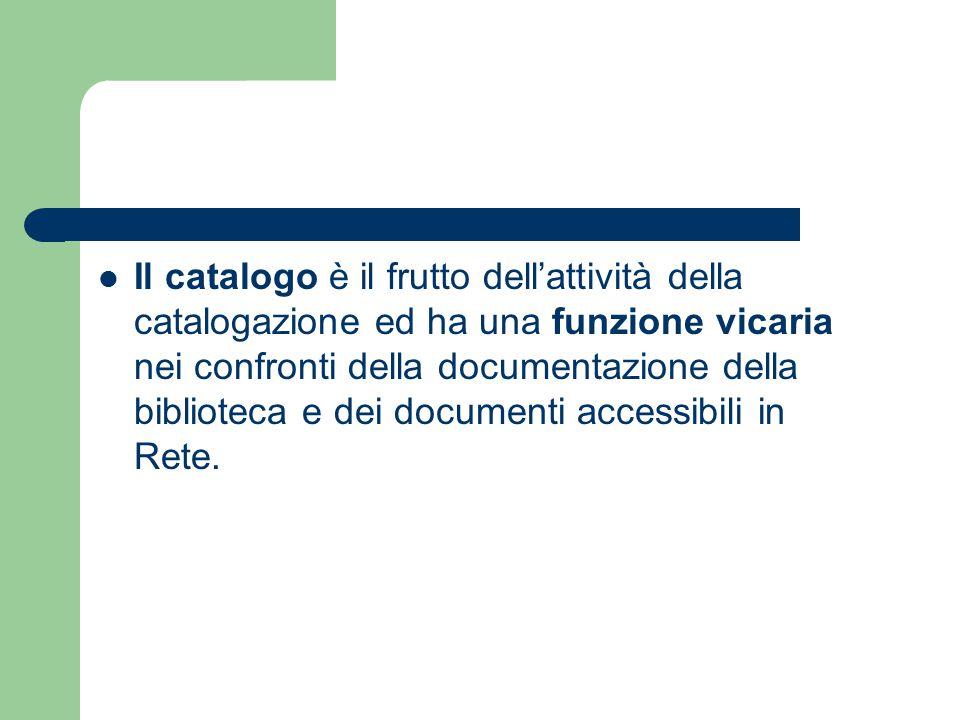 Il catalogo è il frutto dell'attività della catalogazione ed ha una funzione vicaria nei confronti della documentazione della biblioteca e dei documen