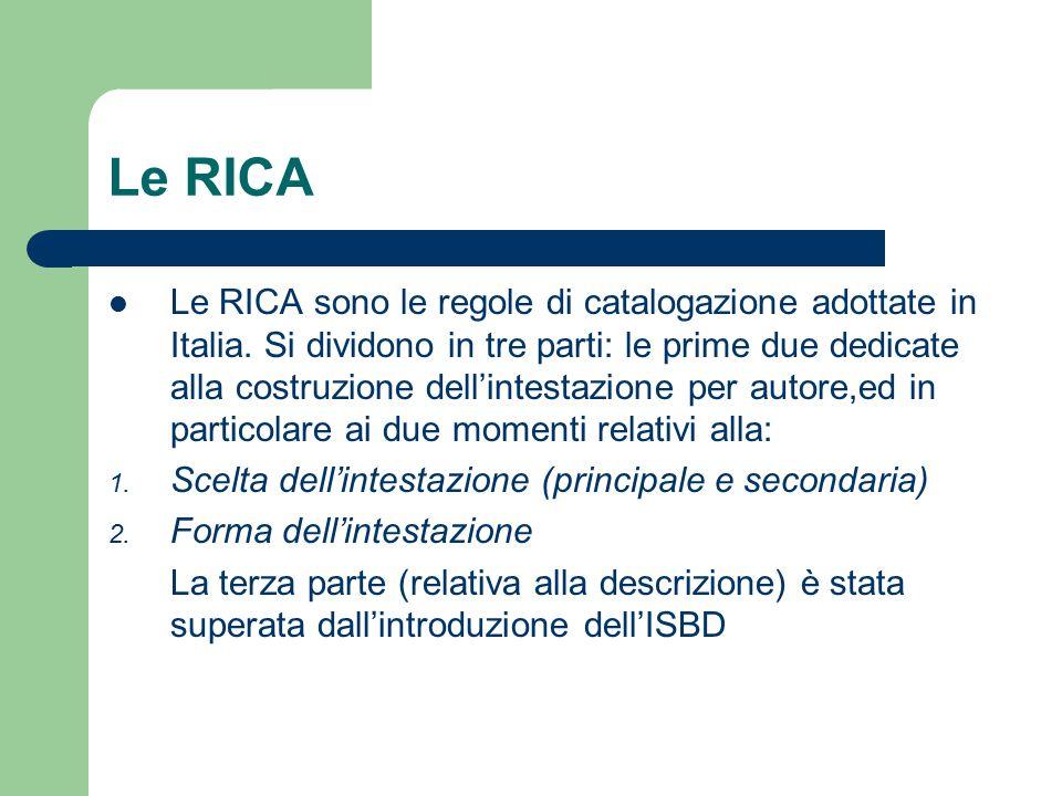 Le RICA Le RICA sono le regole di catalogazione adottate in Italia. Si dividono in tre parti: le prime due dedicate alla costruzione dell'intestazione