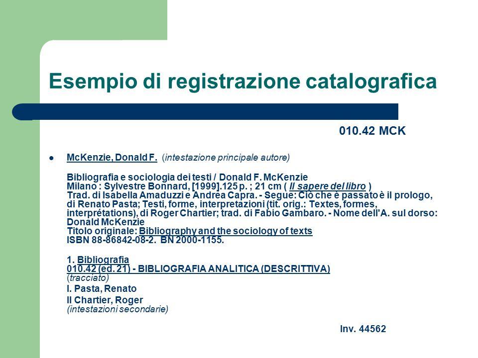 Esempio di registrazione catalografica 010.42 MCK McKenzie, Donald F. (intestazione principale autore) McKenzie, Donald F. Bibliografia e sociologia d