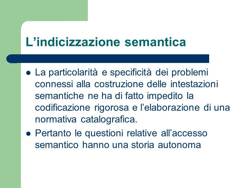 L'indicizzazione semantica La particolarità e specificità dei problemi connessi alla costruzione delle intestazioni semantiche ne ha di fatto impedito