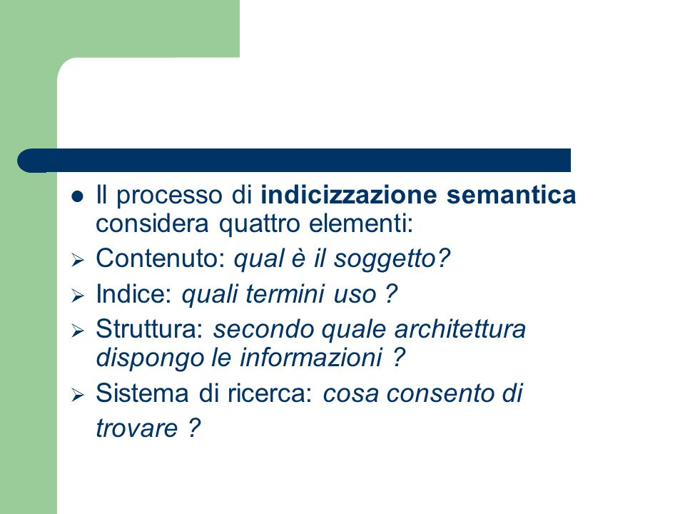 Il processo di indicizzazione semantica considera quattro elementi:  Contenuto: qual è il soggetto?  Indice: quali termini uso ?  Struttura: second