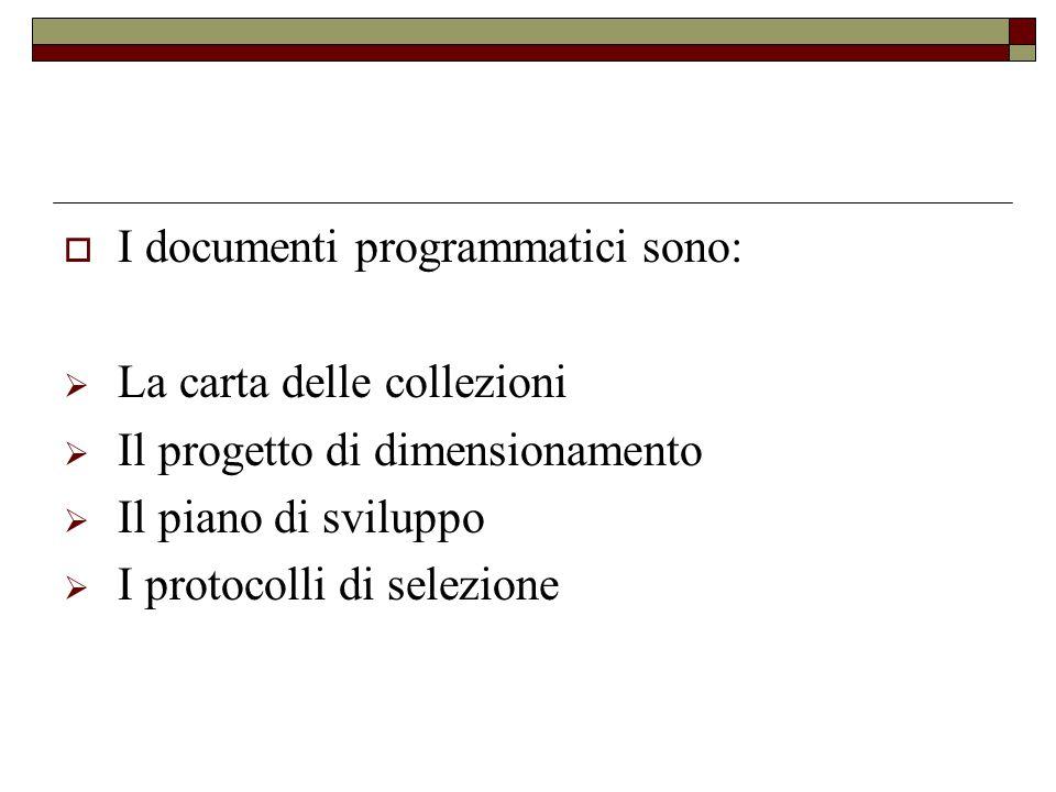  I documenti programmatici sono:  La carta delle collezioni  Il progetto di dimensionamento  Il piano di sviluppo  I protocolli di selezione