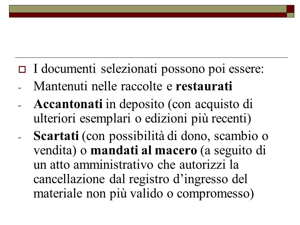  I documenti selezionati possono poi essere: - Mantenuti nelle raccolte e restaurati - Accantonati in deposito (con acquisto di ulteriori esemplari o
