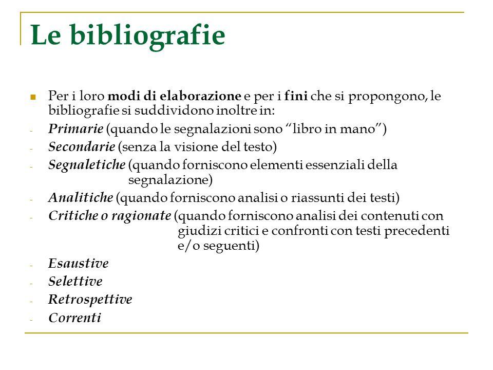 Le bibliografie Per i loro modi di elaborazione e per i fini che si propongono, le bibliografie si suddividono inoltre in: - Primarie (quando le segna
