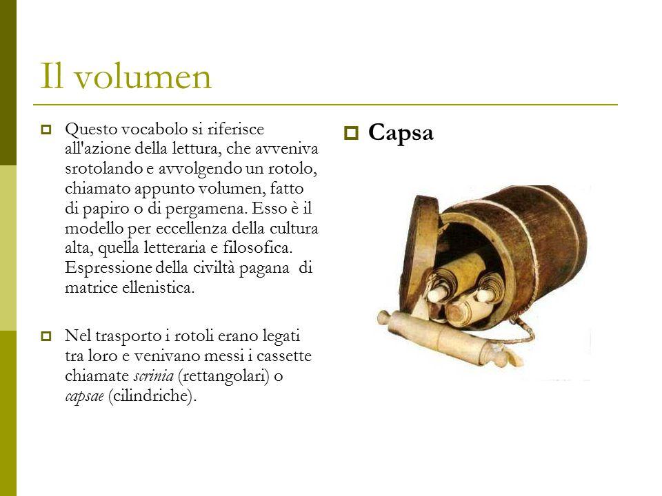 Il volumen  Questo vocabolo si riferisce all'azione della lettura, che avveniva srotolando e avvolgendo un rotolo, chiamato appunto volumen, fatto di