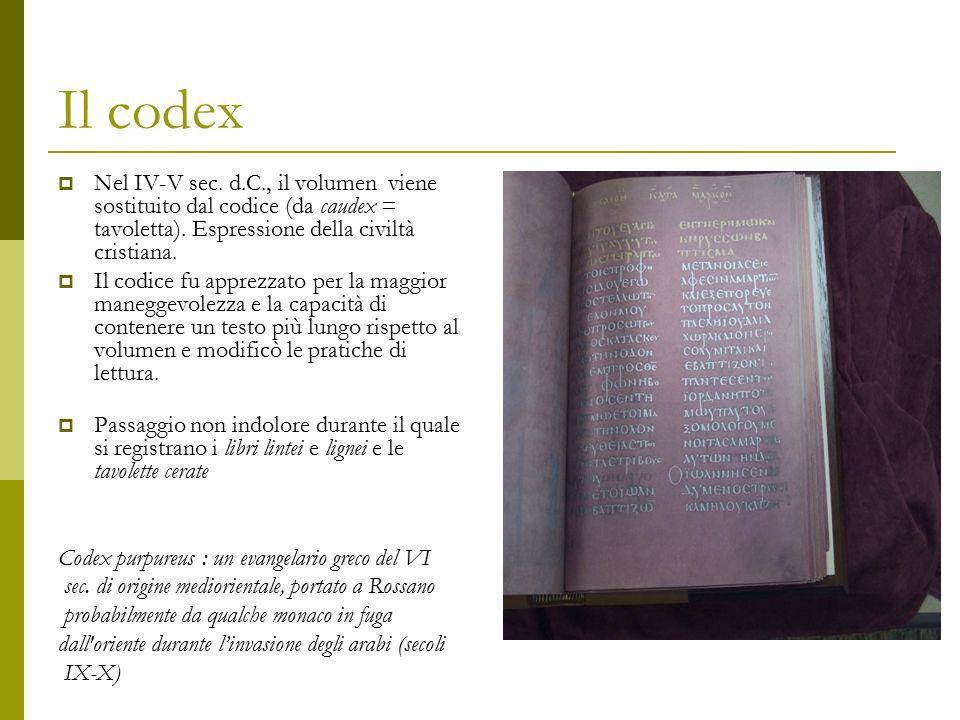 Il codex  Nel IV-V sec. d.C., il volumen viene sostituito dal codice (da caudex = tavoletta). Espressione della civiltà cristiana.  Il codice fu app