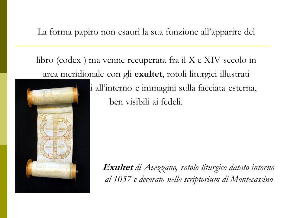 La forma papiro non esaurì la sua funzione all'apparire del libro (codex ) ma venne recuperata fra il X e XIV secolo in area meridionale con gli exult