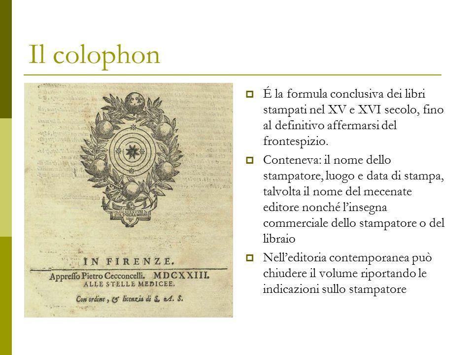 Il colophon  É la formula conclusiva dei libri stampati nel XV e XVI secolo, fino al definitivo affermarsi del frontespizio.  Conteneva: il nome del