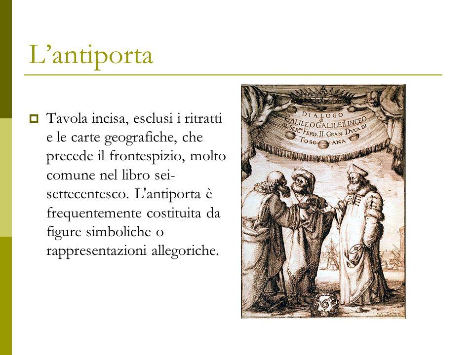 L'antiporta  Tavola incisa, esclusi i ritratti e le carte geografiche, che precede il frontespizio, molto comune nel libro sei- settecentesco. L'anti